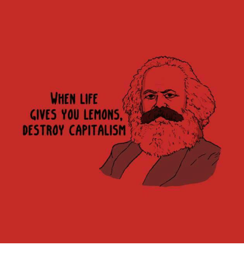 Life, Capitalism, and Sassy Socialast: WHEN LIFE  GIVES YOU LEMONS,  DESTROY CAPITALISM