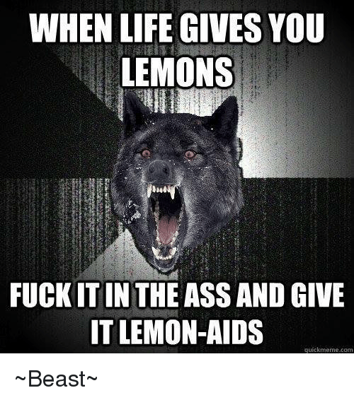 Quickmemes: WHEN LIFE GIVES YOU  LEMONS  FUCK ITIN THE ASS AND GIVE  IT LEMON-AIDS  quickmeme com ~Beast~