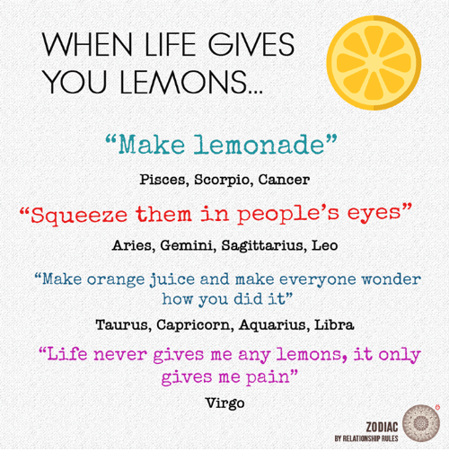 "Juice, Life, and Aquarius: WHEN LIFE GIVES  YOU LEMONS  ""Make lemonade""  Pisces, Scorpio, Cancer  ""Squeeze them in people's eyes'  Aries, Gemini, Sagittarius, Leo  ""Make orange juice and make everyone wonder  how you did it""  Taurus, Capricorn, Aquarius, Libra  ""Life never gives me any lemons, it only  gives me pain""  Virgo  ZODIAC  BY RELATIONSHIP RULES"
