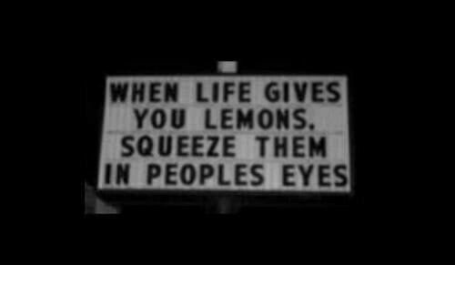 Life Gives You Lemons: WHEN LIFE GIVES  YOU LEMONS.  SQUEEZE THEM  IN PEOPLES EYES