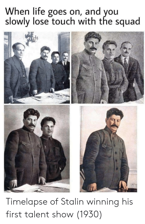stalin: When life goes on, and you  slowly lose touch with the squad Timelapse of Stalin winning his first talent show (1930)