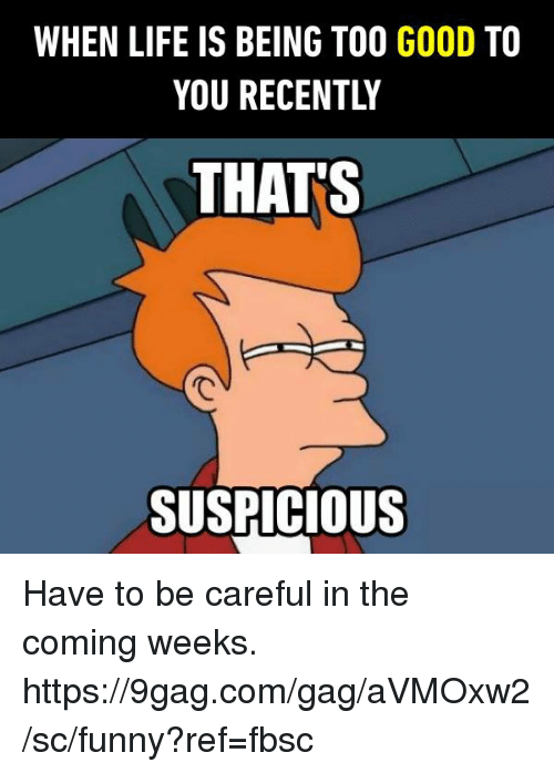 9gag, Dank, and Funny: WHEN LIFE IS BEING TOO GOOD TO  YOU RECENTLY  THATS  SUSPICIOUS Have to be careful in the coming weeks. https://9gag.com/gag/aVMOxw2/sc/funny?ref=fbsc