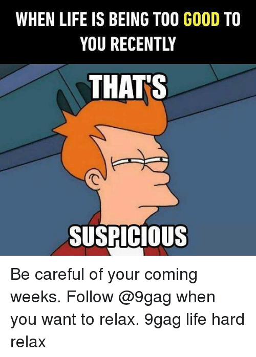 Thats Suspicious: WHEN LIFE IS BEING TOO GOOD TO  YOU RECENTLY  THATS  SUSPICIOUS Be careful of your coming weeks. Follow @9gag when you want to relax. 9gag life hard relax