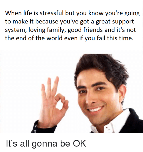 end of the world: When life is stressful but you know you're going  to make it because you've got a great support  the end of the world even if you fail this time. <p>It&rsquo;s all gonna be OK</p>