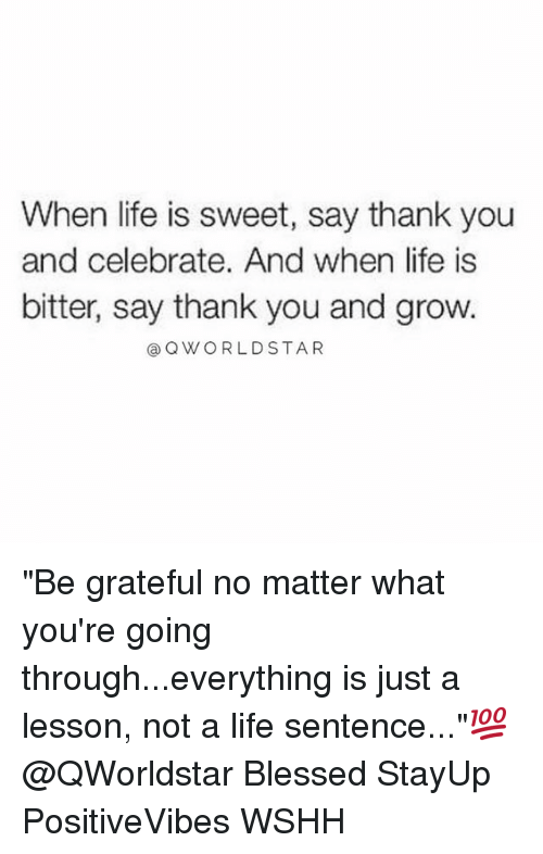 """Blessed, Life, and Memes: When life is sweet, say thank you  and celebrate. And when life is  bitter, say thank you and grow.  Q WORLD STAR """"Be grateful no matter what you're going through...everything is just a lesson, not a life sentence...""""💯 @QWorldstar Blessed StayUp PositiveVibes WSHH"""