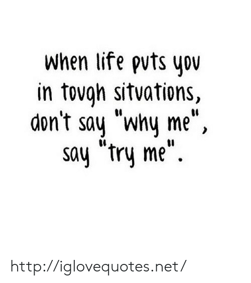 """try me: when life pvts you  in tovgh sitvations,  don't say """"why me"""",  say """"try me"""". http://iglovequotes.net/"""