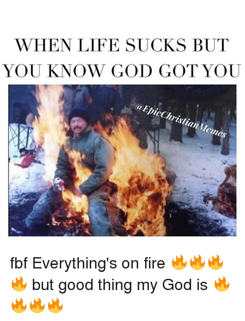 Fire, God, and Life: WHEN LIFE SUCKS BUT  YOU KNOW GOD GOT YOU  icchrio*  hristian fbf Everything's on fire 🔥🔥🔥🔥 but good thing my God is 🔥🔥🔥🔥