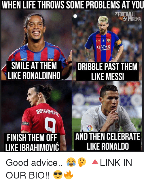 Advice, Life, and Memes: WHEN LIFE THROWS SOME PROBLEMS AT YOU  OATAR  AIRWAYS  SMILE AT THEM  DRIBBLE PAST THEM  LIKE RONALDINHO  LIKE MESSI  FINISH THEM OFF  AND THEN CELEBRATE  LIKE IBRAHIMOVIC  LIKE RONALDO Good advice.. 😂🤔 🔺LINK IN OUR BIO!! 😎🔥