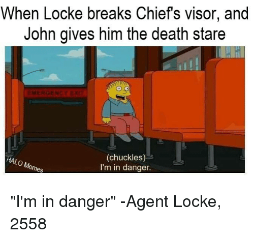 "Halo, Chiefs, and Death: When Locke breaks Chiefs visor, and  John gives him the death stare  EMERGENC  (chuckles)  I'm in danger. ""I'm in danger"" -Agent Locke, 2558"