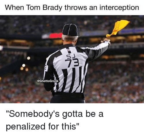 "Nfl, Brady, and For: When lom Brady throws an interception  SJ  73  @GhettoGronk ""Somebody's gotta be a penalized for this"""