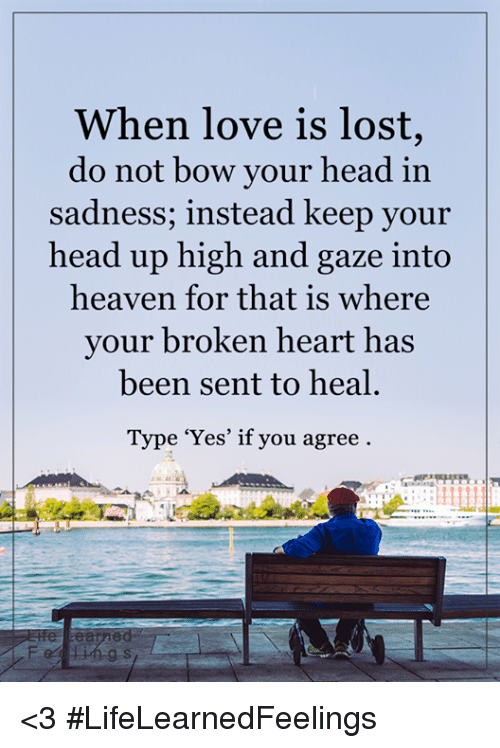 keep your head up: When love is lost,  do not bow your head in  sadness, instead keep your  head up high and gaze into  heaven for that is Where  your broken heart has  been sent to heal  Type 'Yes' if you agree <3 #LifeLearnedFeelings