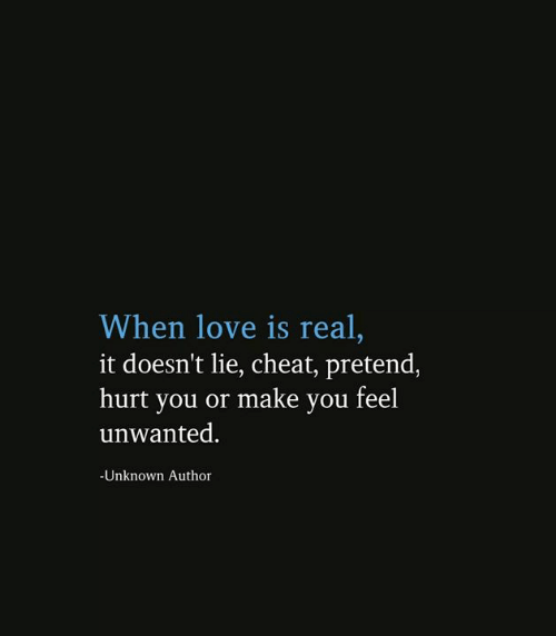 unwanted: When love is real,  it doesn't lie, cheat, pretend,  hurt you or make you feel  unwanted.  -Unknown Author
