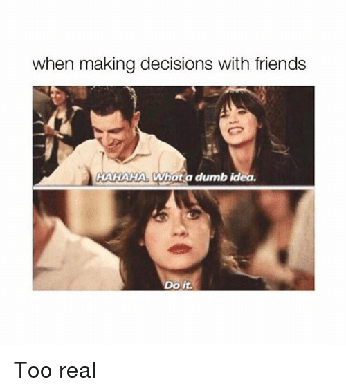 Dumb Ideas: when making decisions with friends  HAHAHA Whata dumb idea  Do it Too real
