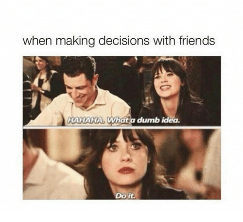 Dumb Ideas: when making decisions with friends  HAHAHA. Whatia dumb idea.  Do it.