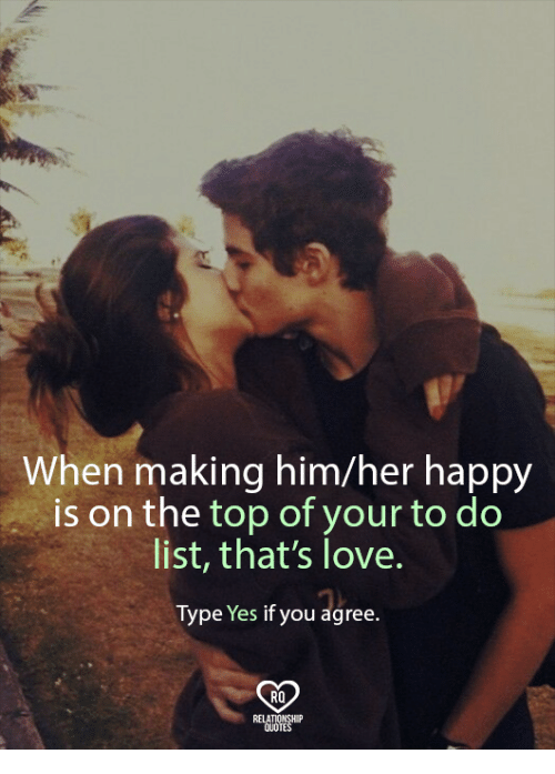 Relatables: When making him/her happy  is on the top of your to do  list, that's love.  Type Yes if you agree.  RO  RELAT  QUOTE