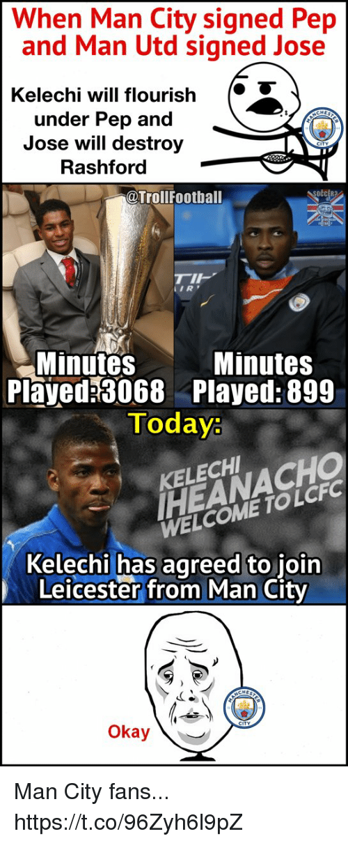 Memes, Okay, and Today: When Man City signed Pep  and Man Utd signed Jose  Kelechi will flourish  under Pep and  Jose will destroy  Rashford  @Trollfootball  IR  Minutes  Minutes  Played 3068 Played: 899  Today:  HEANACHO  WELCOME TOLCFC  KELECH  Kelechi has agreed to join  Leicester from Man City  Okay Man City fans... https://t.co/96Zyh6l9pZ