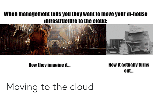 infrastructure: When management tells you they want to move your in-house  infrastructure to the cloud:  How it actually turns  out...  How they imagine it.. Moving to the cloud