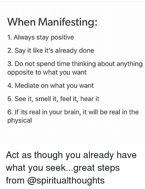 Memes, Smell, and Say It: When Manifesting:  1. Always stay positive  2. Say it like it's already done  3. Do not spend time thinking about anything  opposite to what you want  4. Mediate on what you want  5. See it, smell it, feel it, hear it  6. If its real in your brain, it will be real in the  physical Act as though you already have what you seek...great steps from @spiritualthoughts