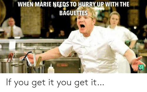 marie: WHEN MARIE NEEDS TO HURRY UP WITH THE  BAGUETTES If you get it you get it…