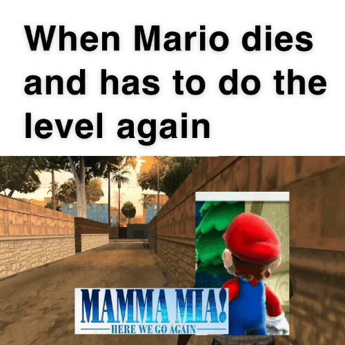 mamma: When Mario dies  and has to do the  level again  MAMMA MIAY  -HERE WE GO AGAIN