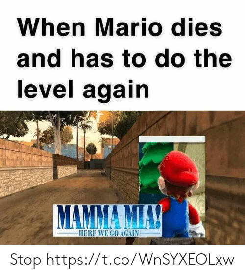 mamma: When Mario dies  and has to do the  level again  MAMMA MIA!  -HERE WE GO AGAIN Stop https://t.co/WnSYXEOLxw