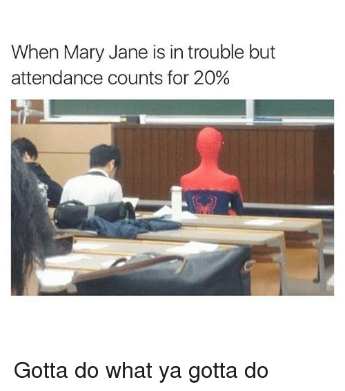 Mary Jane: When Mary Jane is in trouble but  attendance counts for 20% Gotta do what ya gotta do