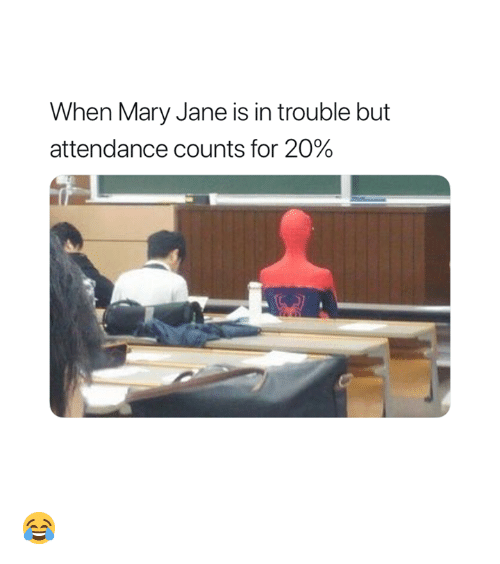 Mary Jane: When Mary Jane is in trouble but  attendance counts for 20% 😂