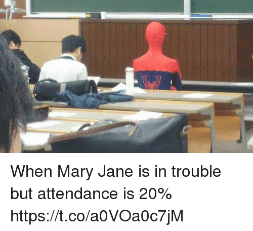 Mary Jane: When Mary Jane is in trouble but attendance is 20% https://t.co/a0VOa0c7jM