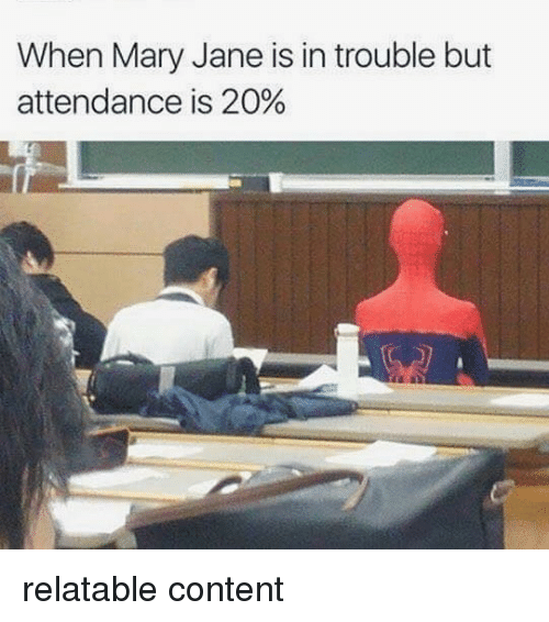 Mary Jane: When Mary Jane is in trouble but  attendance is 20% relatable content