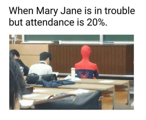 Mary Jane: When Mary Jane is in trouble  but attendance is 20%.