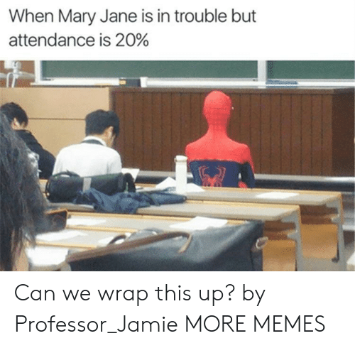 Mary Jane: When Mary Jane is in trouble but  attendance is 20% Can we wrap this up? by Professor_Jamie MORE MEMES