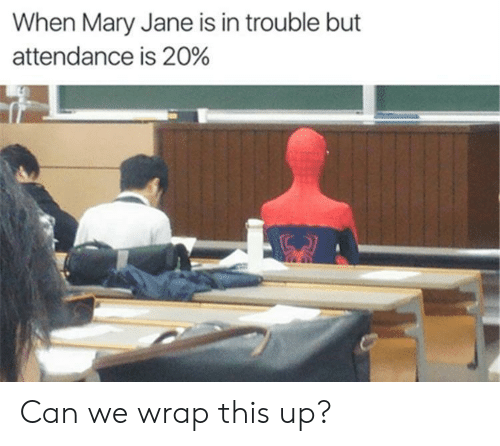 Mary Jane: When Mary Jane is in trouble but  attendance is 20% Can we wrap this up?