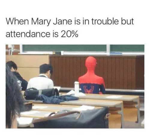 Mary Jane: When Mary Jane is in trouble but  attendance is 20%