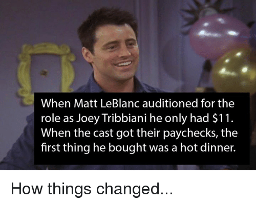 leblanc: When Matt LeBlanc auditioned for the  role as Joey Tribbiani he only had $11.  When the cast got their paychecks, the  first thing he bought was a hot dinner. How things changed...