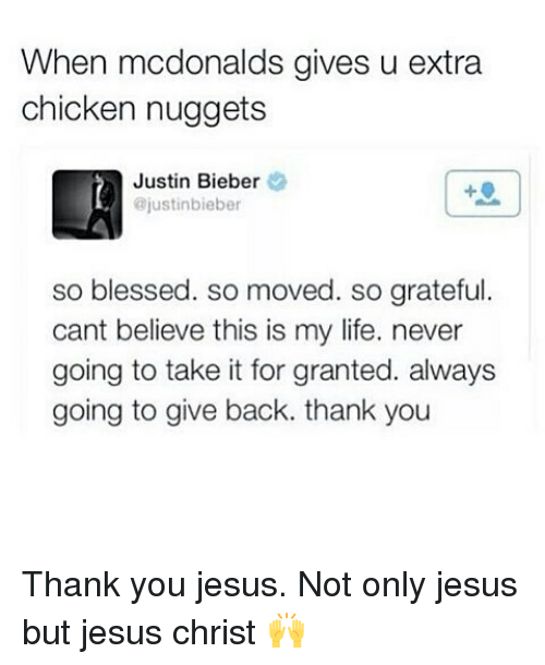 So Blessed So Moved: When mcdonalds gives u extra  chicken nuggets  Justin Bieber  ajustinbieber  so blessed. so moved. so grateful  cant believe this is my life. never  going to take it for granted. always  going to give back. thank you Thank you jesus. Not only jesus but jesus christ 🙌