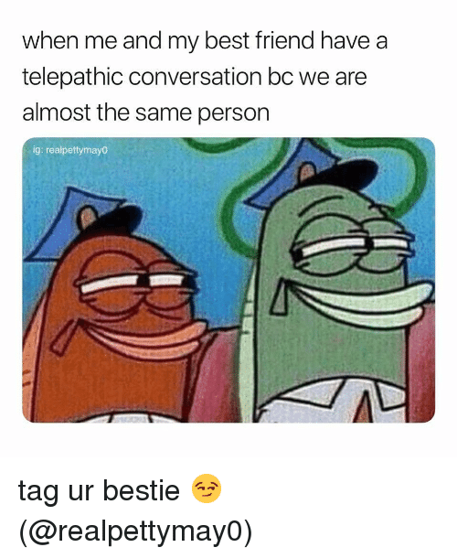 Best Friend, Memes, and Best: when me and my best friend have a  telepathic conversation bc we are  almost the same person  ig: realpettymay0 tag ur bestie 😏 (@realpettymay0)
