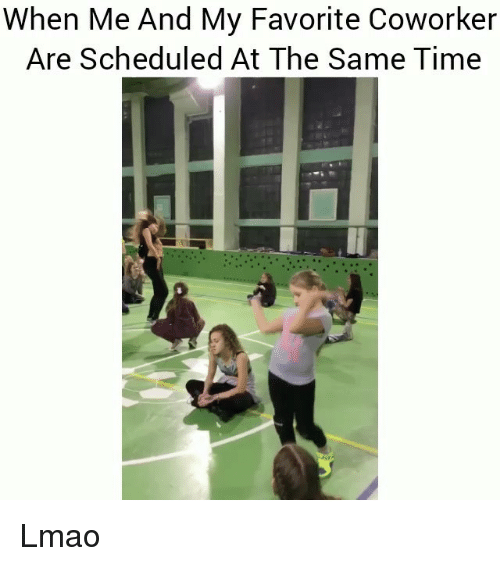 Funny, Lmao, and Time: When Me And My Favorite Coworker  Are Scheduled At The Same Time Lmao