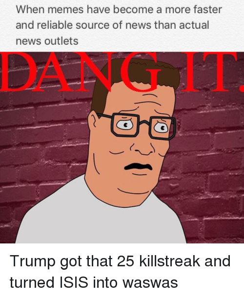 Waswas: When memes have become a more faster  and reliable source of news than actual  news outlets  DANG IT <p>Trump got that 25 killstreak and turned ISIS into waswas</p>