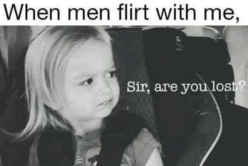 You Lost: When men flirt with me,  Sir, are you lost?