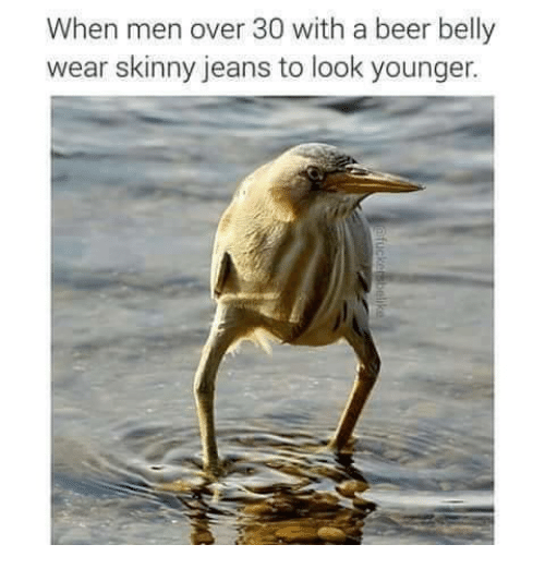 Memes, 🤖, and Men: When men over 30 with a beer belly  wear skinny jeans to look younger.