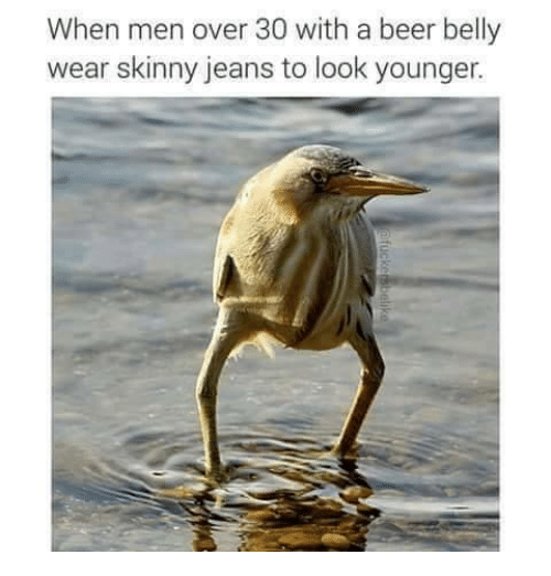 Skinny: When men over 30 with a beer belly  wear skinny jeans to look younger.
