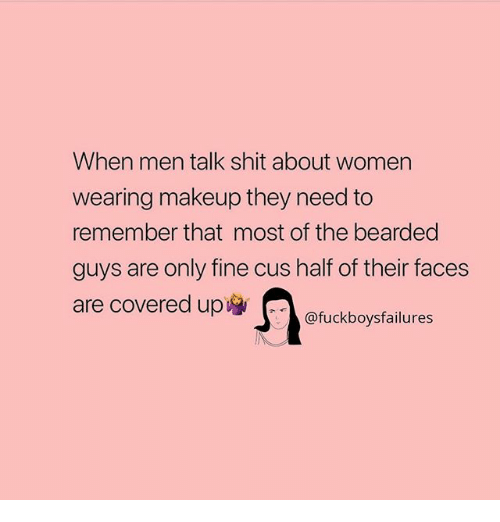 Makeup, Shit, and Women: When men talk shit about women  wearing makeup they need to  remember that most of the bearded  guys are only fine cus half of their faces  are covered up  @fuckboysfailures