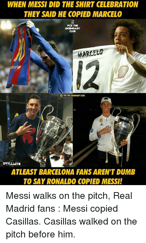 Barcelona, Club, and Dumb: WHEN MESSI DID THE SHIRT CELEBRATION  THEY SAID HE COPIED MARCELO  FCD THE  LEGENDARY  CLUB  MARCELO  DYNAMITE  ATLEAST BARCELONA FANS AREN'T DUMB  TO SAY RONALDO COPIED MESSI! Messi walks on the pitch,  Real Madrid fans : Messi copied Casillas. Casillas walked on the pitch before him.