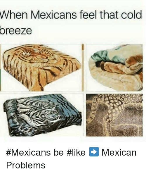 Mexicans Be Like: When Mexicans feel that cold  oreeze #Mexicans be #like ➡ Mexican Problems