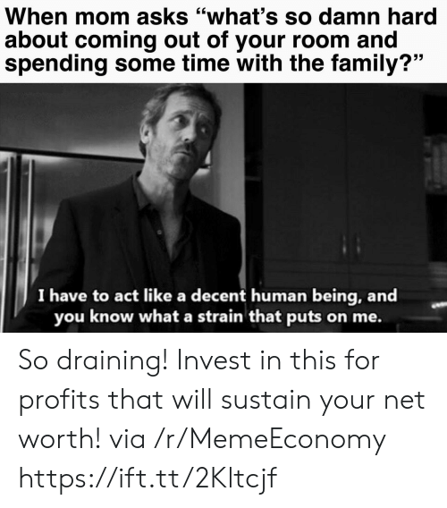 "Coming Out: When mom asks ""what's so damn hard  about coming out of your room and  spending some time with the family?""  I have to act like a decent human being, and  you know what a strain that puts on me. So draining! Invest in this for profits that will sustain your net worth! via /r/MemeEconomy https://ift.tt/2Kltcjf"
