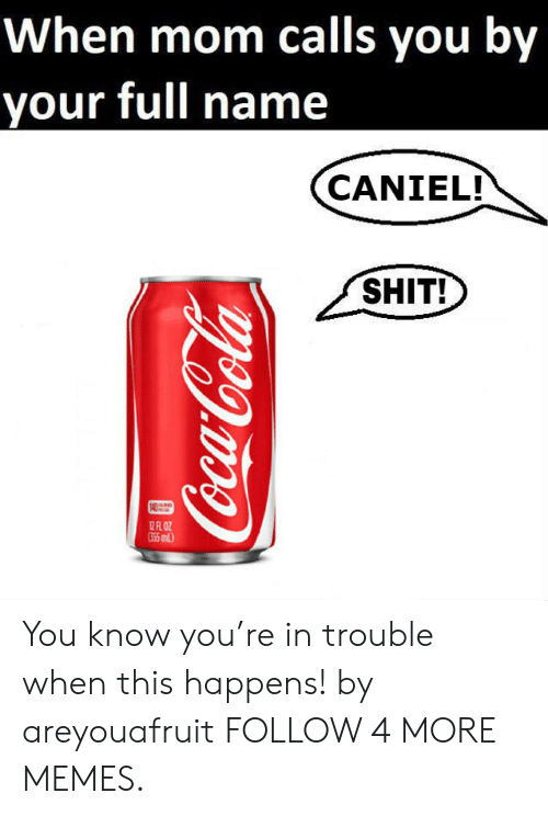 Youre In Trouble: When mom calls you by  your full name  CANIEL!  SHIT!  12 FR 0OZ  G5 miL)  Coca-Cola You know you're in trouble when this happens! by areyouafruit FOLLOW 4 MORE MEMES.