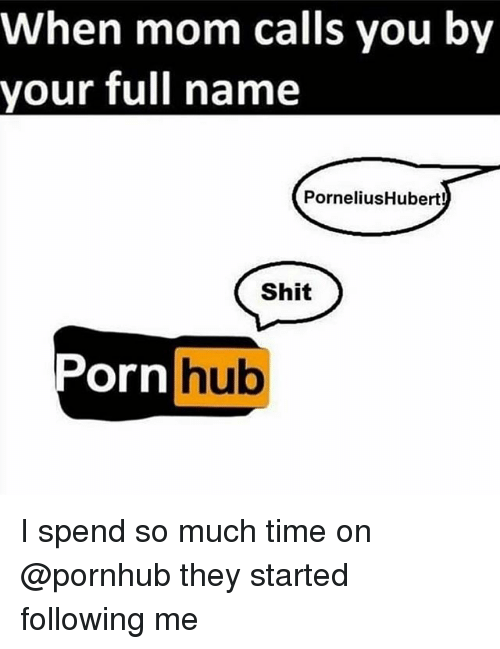 Porn Hub, Pornhub, and Shit: When mom calls you by  your full name  PorneliusHubert!  Shit  Porn  hub  Ul I spend so much time on @pornhub they started following me