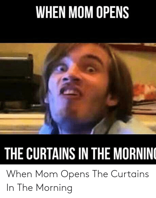Curtains: When Mom Opens The Curtains In The Morning