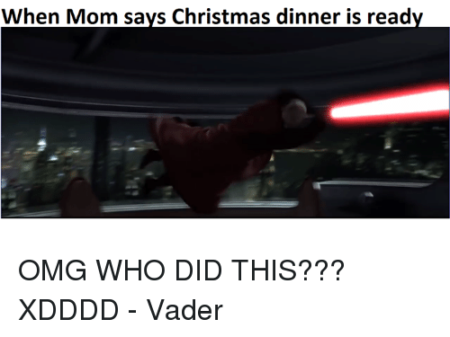 Funny Memes Xdddd : When mom says christmas dinner is ready omg who did this