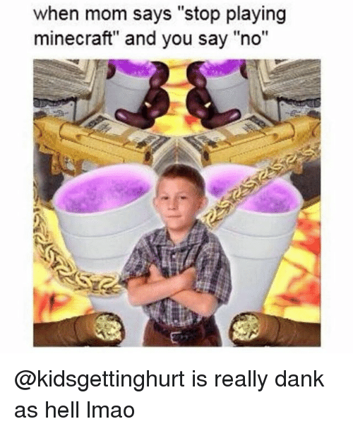 """Dank, Lmao, and Minecraft: when mom says """"stop playing  minecraft"""" and you say """"no"""" @kidsgettinghurt is really dank as hell lmao"""
